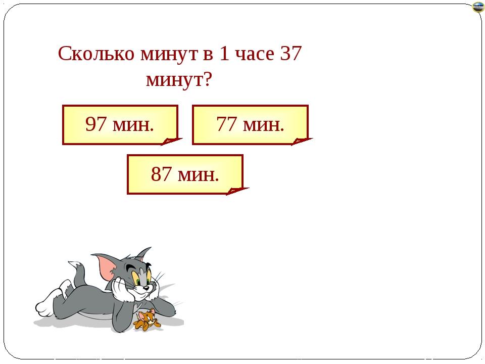 Сколько минут в 1 часе 37 минут? 97 мин. 87 мин. 77 мин. Лазарева Лидия Андре...