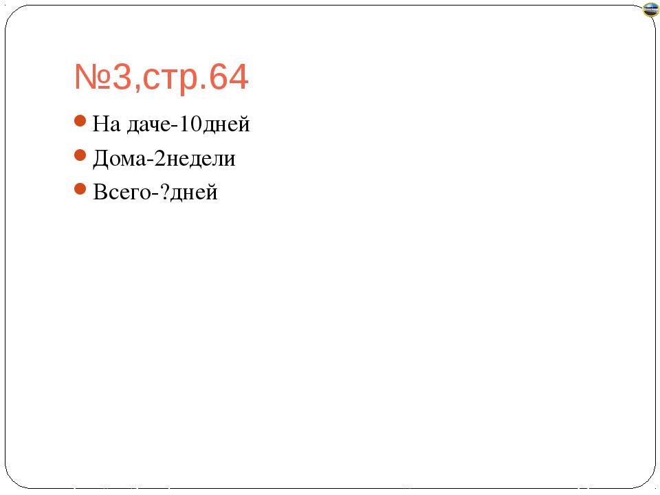 №3,стр.64 На даче-10дней Дома-2недели Всего-?дней Лазарева Лидия Андреевна, у...