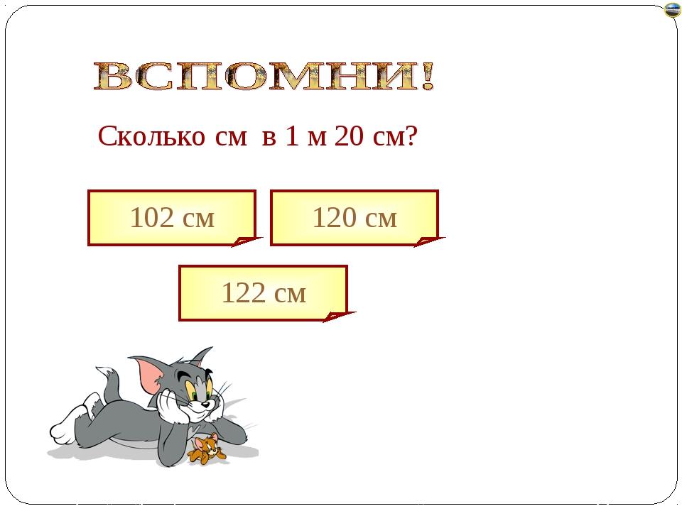 Сколько cм в 1 м 20 см? 102 см 122 см 120 см Лазарева Лидия Андреевна, учител...
