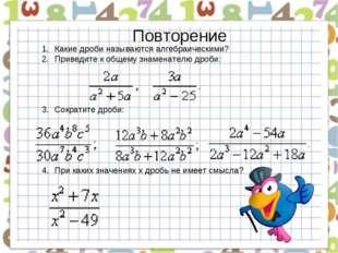 Повторение Какие дроби называются алгебраическими? Приведите к общему знамена
