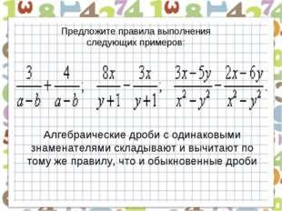 Предложите правила выполнения следующих примеров: Алгебраические дроби с один