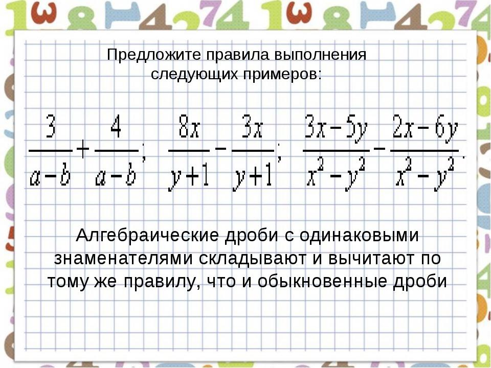 Предложите правила выполнения следующих примеров: Алгебраические дроби с один...
