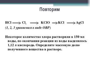 Повторим HCl Cl2 KClO KCl AgCl (1, 2, 3 уравнения в виде ОВР) Некоторо