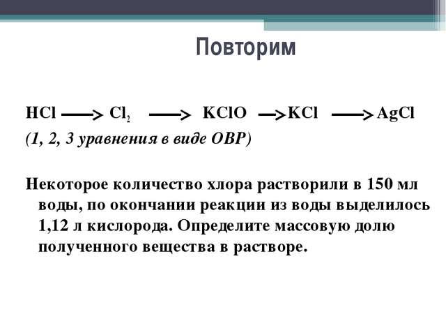 Повторим HCl Cl2 KClO KCl AgCl (1, 2, 3 уравнения в виде ОВР) Некоторо...