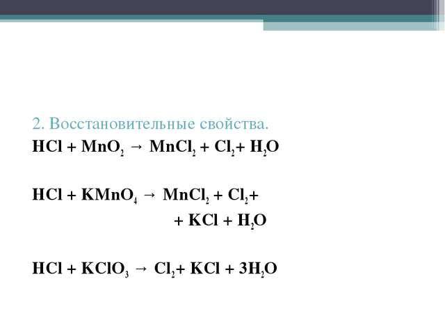 2. Восстановительные свойства. HCl + MnO2 → MnCl2 + Cl2 + H2O HCl + KMnO4 → M...