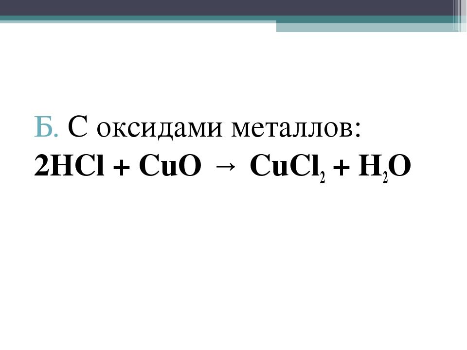Б. С оксидами металлов: 2HCl + CuO → CuCl2 + H2O
