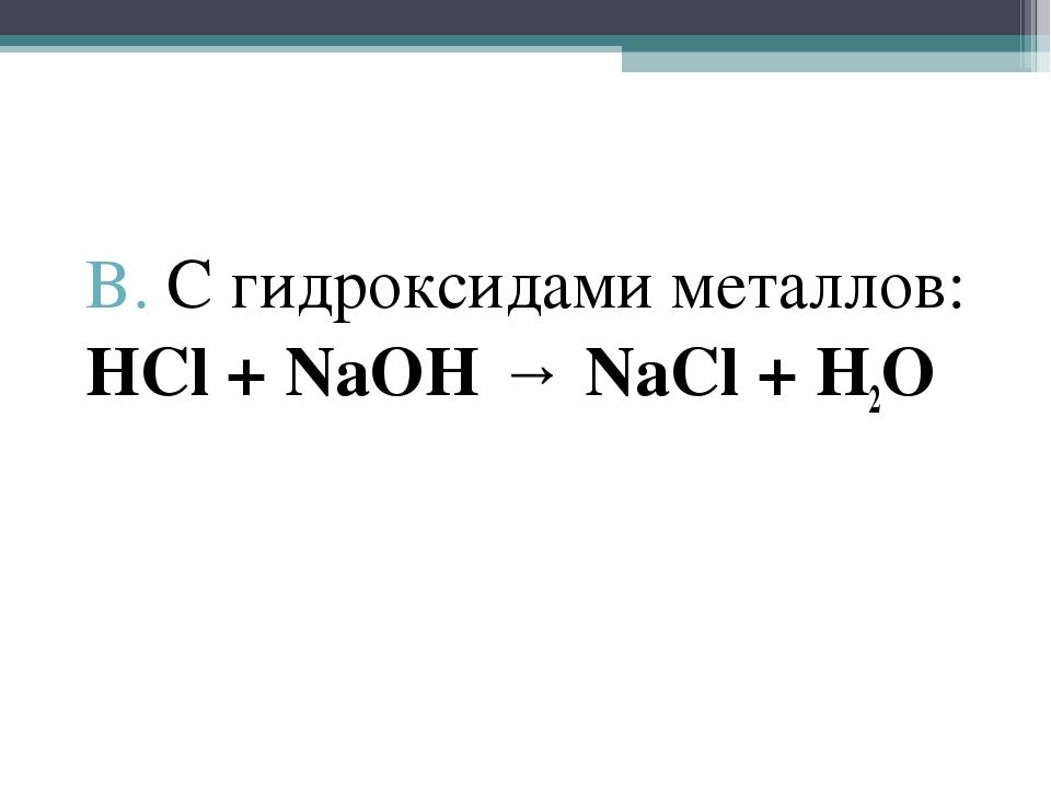 В. С гидроксидами металлов: HCl + NaOH → NaCl + H2O