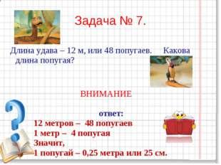 Задача № 7. Длина удава – 12 м, или 48 попугаев. Какова длина попугая? ВНИМАН