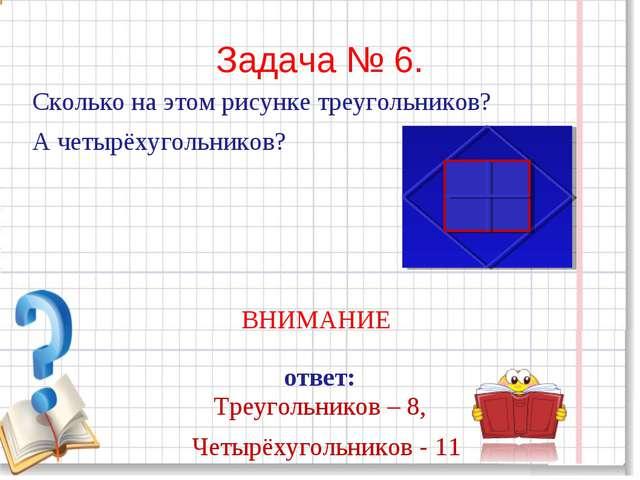 Задача № 6. Сколько на этом рисунке треугольников? А четырёхугольников? ВНИМА...
