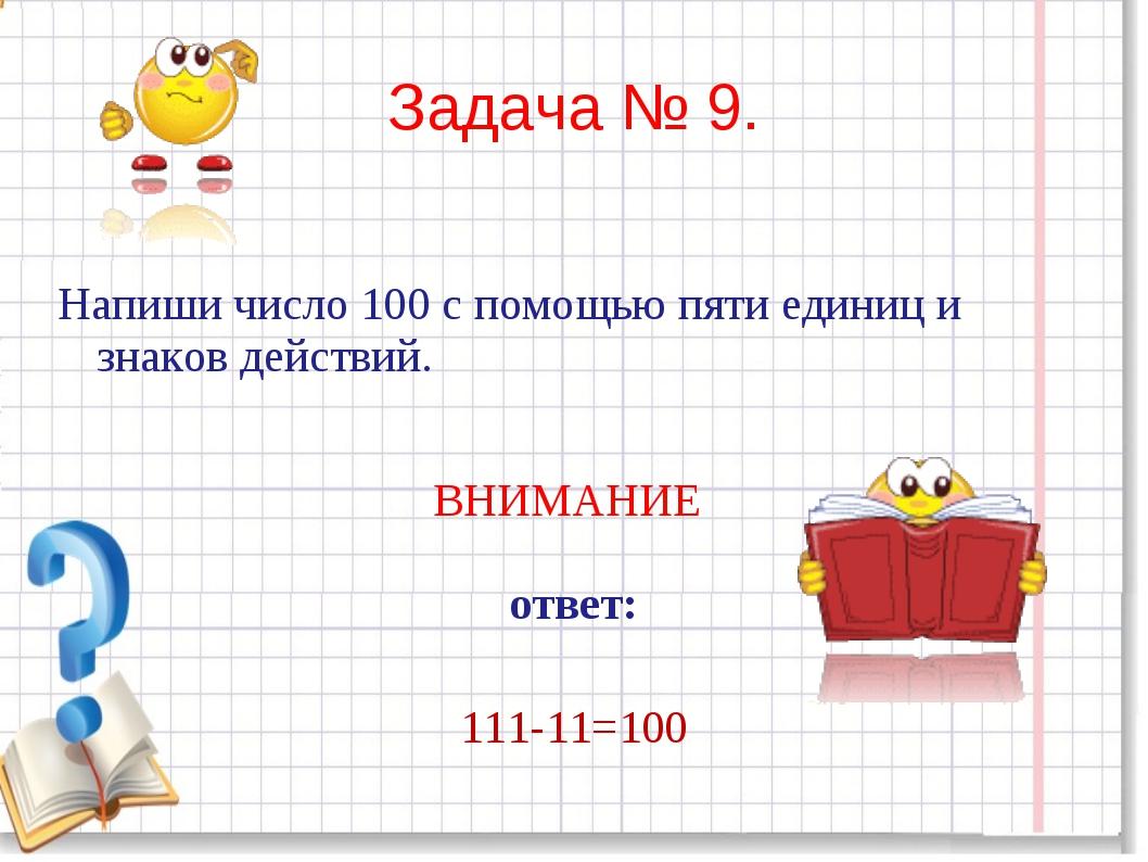 Задача № 9. Напиши число 100 с помощью пяти единиц и знаков действий. ВНИМАНИ...