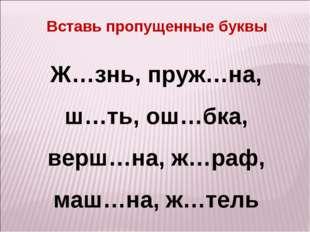 Ж…знь, пруж…на, ш…ть, ош…бка, верш…на, ж…раф, маш…на, ж…тель Вставь пропущенн