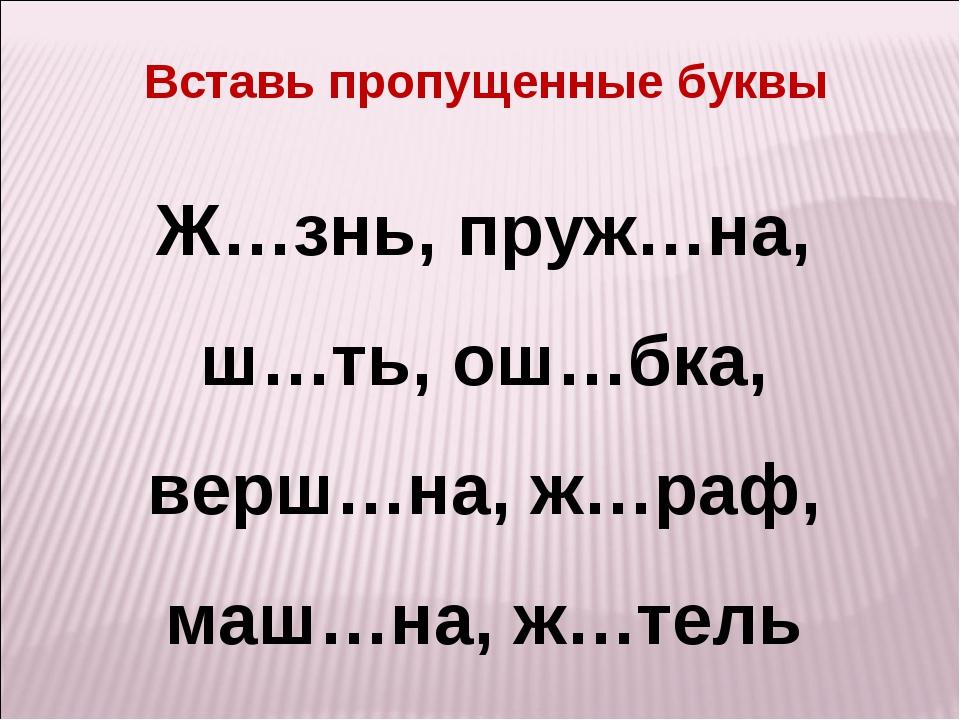 Ж…знь, пруж…на, ш…ть, ош…бка, верш…на, ж…раф, маш…на, ж…тель Вставь пропущенн...