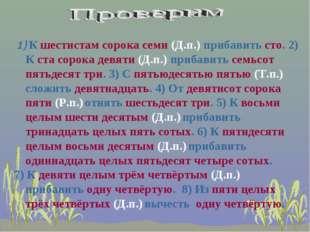 1) К шестистам сорока семи (Д.п.) прибавить сто. 2) К ста сорока девяти (Д.п