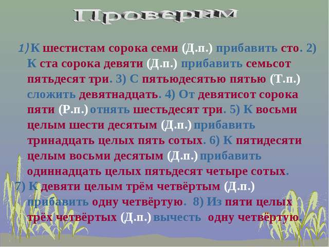 1) К шестистам сорока семи (Д.п.) прибавить сто. 2) К ста сорока девяти (Д.п...