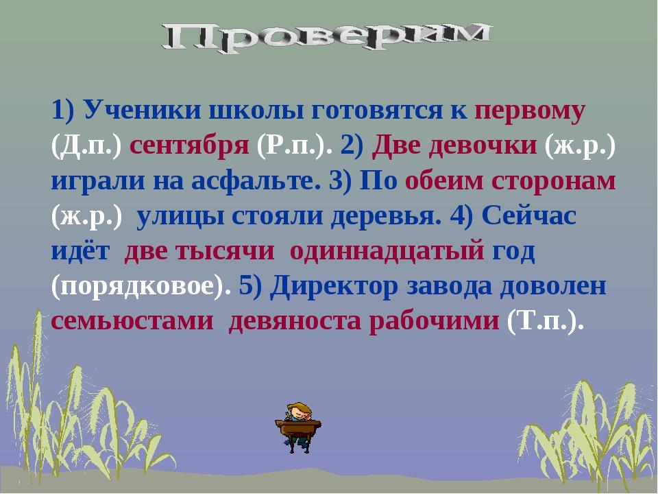 1) Ученики школы готовятся к первому (Д.п.) сентября (Р.п.). 2) Две девочки (...