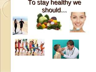To stay healthy we should…