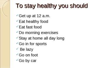 To stay healthy you should Get up at 12 a.m. Eat healthy food Eat fast food D