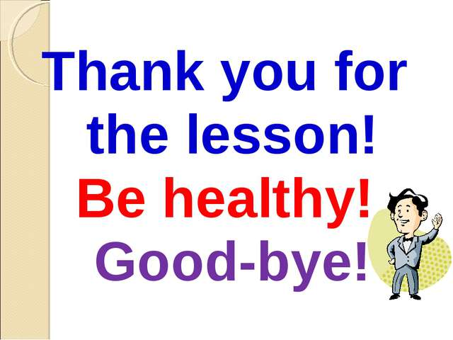 Thank you for the lesson! Be healthy! Good-bye!