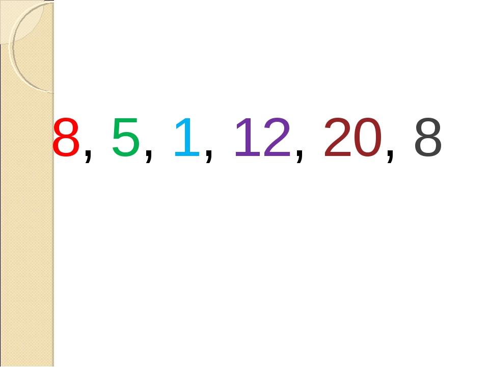 8, 5, 1, 12, 20, 8