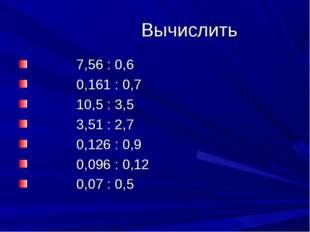 Вычислить 7,56 : 0,6 0,161 : 0,7 10,5 : 3,5 3,51 : 2,7 0,126 : 0,9 0,096 : 0