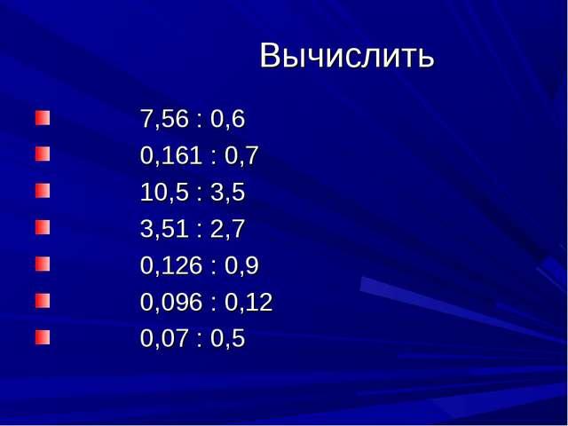 Вычислить 7,56 : 0,6 0,161 : 0,7 10,5 : 3,5 3,51 : 2,7 0,126 : 0,9 0,096 : 0...