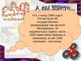 Что, к концу 1996 года в России было 94 государственных заповедника(в том чис