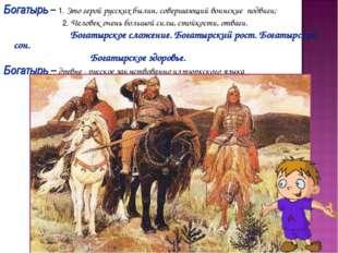 Богатырь – 1. Это герой русских былин, совершающий воинские подвиги; 2. Челов