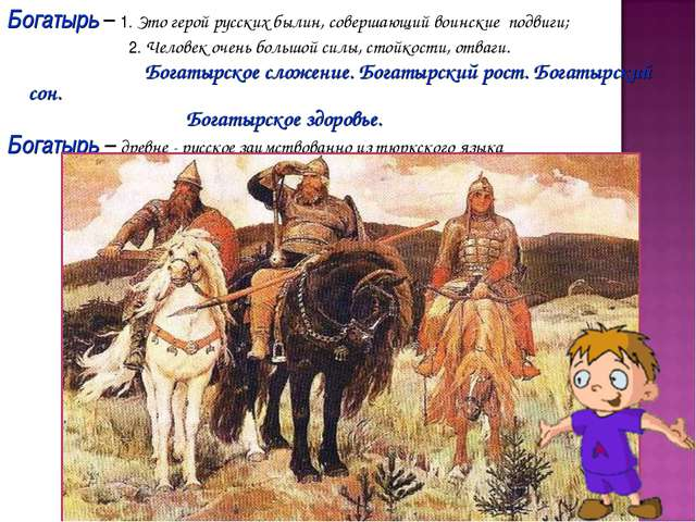 Богатырь – 1. Это герой русских былин, совершающий воинские подвиги; 2. Челов...