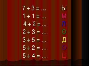 7 + 3 = … Ы 1 + 1 = … М 4 + 2 = ... Л 2 + 3 = … О 3 + 5 = … Д 5 + 2 = … О 5 +