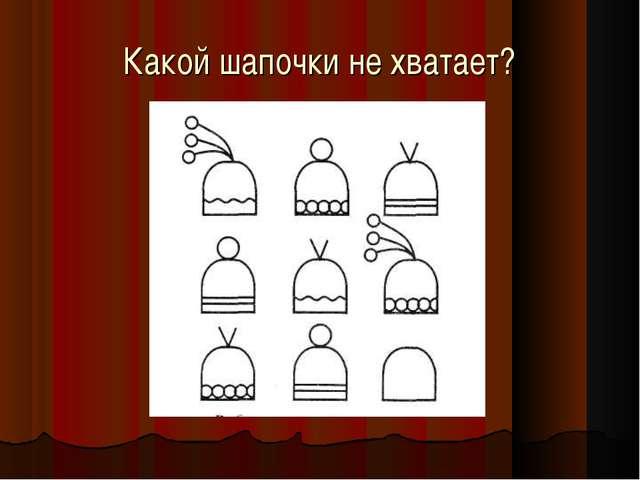 Какой шапочки не хватает?