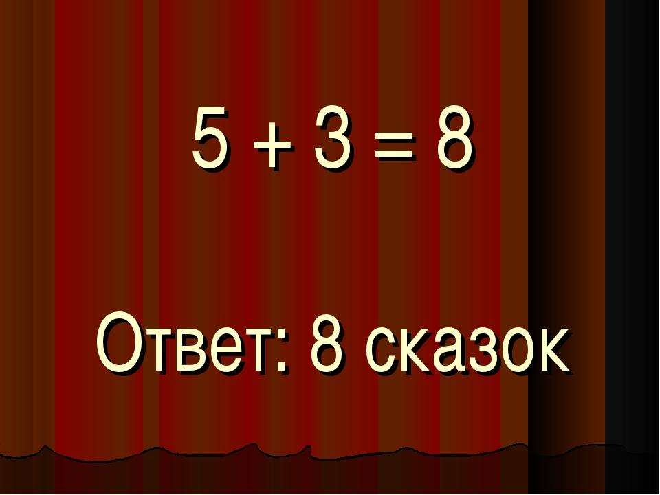 5 + 3 = 8 Ответ: 8 сказок