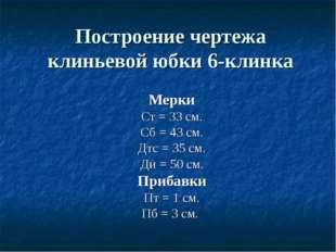 Построение чертежа клиньевой юбки 6-клинка Мерки Ст = 33 см. Сб = 43 см. Дтс