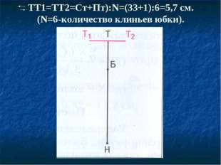 ТТ1=ТТ2=Ст+Пт):N=(33+1):6=5,7 см. (N=6-количество клиньев юбки).