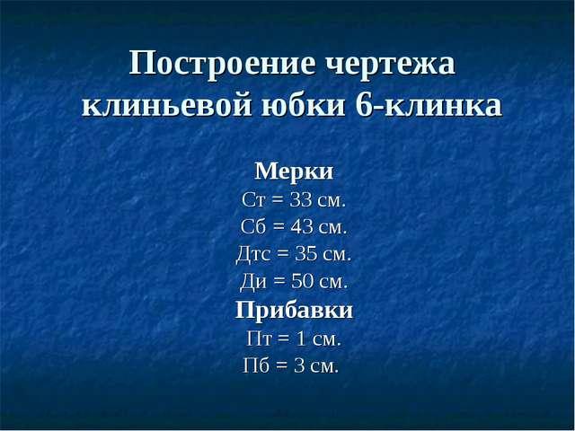 Построение чертежа клиньевой юбки 6-клинка Мерки Ст = 33 см. Сб = 43 см. Дтс...