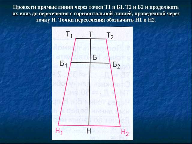 Провести прямые линии через точки Т1 и Б1, Т2 и Б2 и продолжить их вниз до пе...
