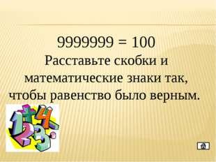 9999999 = 100 Расставьте скобки и математические знаки так, чтобы равенство б