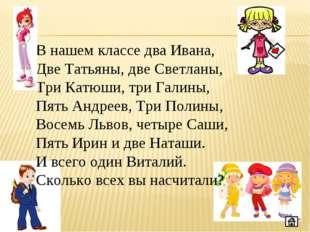 В нашем классе два Ивана, Две Татьяны, две Светланы, Три Катюши, три Галины,
