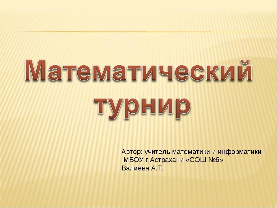 Автор: учитель математики и информатики МБОУ г.Астрахани «СОШ №6» Валиева А.Т.