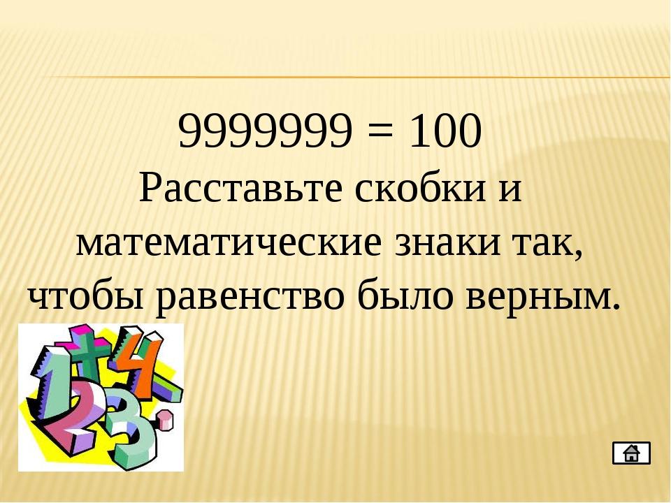 9999999 = 100 Расставьте скобки и математические знаки так, чтобы равенство б...