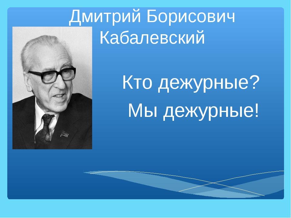 Дмитрий Борисович Кабалевский Кто дежурные? Мы дежурные!