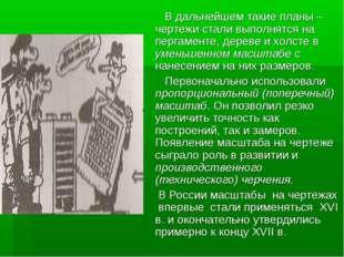 В дальнейшем такие планы –чертежи стали выполнятся на пергаменте, дереве и х