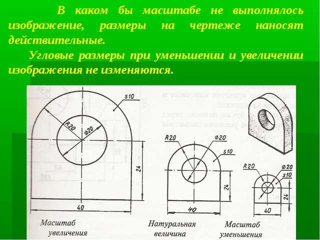 В каком бы масштабе не выполнялось изображение, размеры на чертеже наносят д...