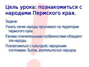 Цель урока: познакомиться с народами Пермского края. Задачи: Узнать какие нар