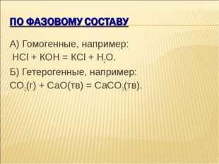 А) Гомогенные, например: НСl + КОН = КСl + Н2О. Б) Гетерогенные, например: СO