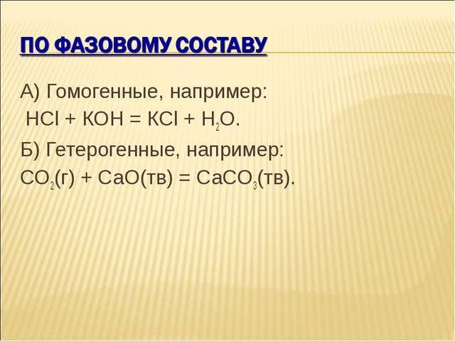 А) Гомогенные, например: НСl + КОН = КСl + Н2О. Б) Гетерогенные, например: СO...