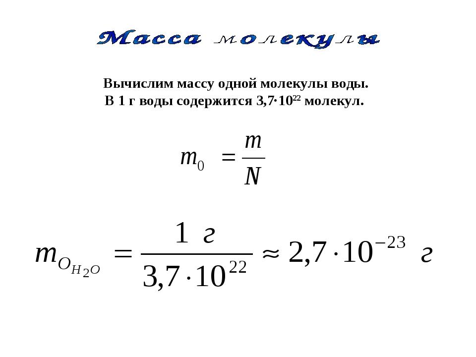 Вычислим массу одной молекулы воды. В 1 г воды содержится 3,7·1022 молекул.