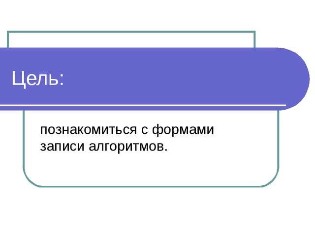 Цель: познакомиться с формами записи алгоритмов.