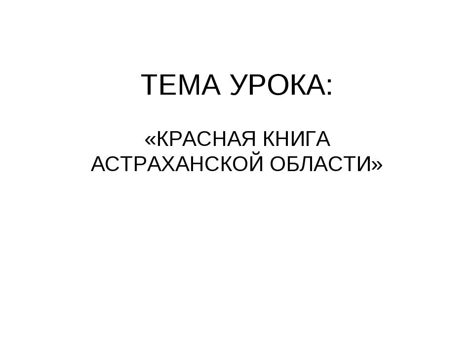 ТЕМА УРОКА: «КРАСНАЯ КНИГА АСТРАХАНСКОЙ ОБЛАСТИ»