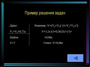 Дано: Решение. V=(V1+V2)/ (1+V1*V2/c2) V1=V2=0,75c V=1,5c/(1+0,5625c2/c2)= На