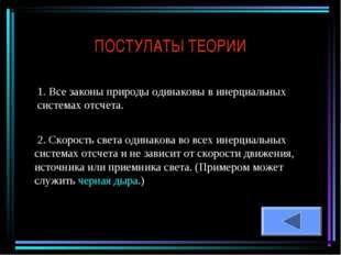 ПОСТУЛАТЫ ТЕОРИИ 1. Все законы природы одинаковы в инерциальных системах отсч